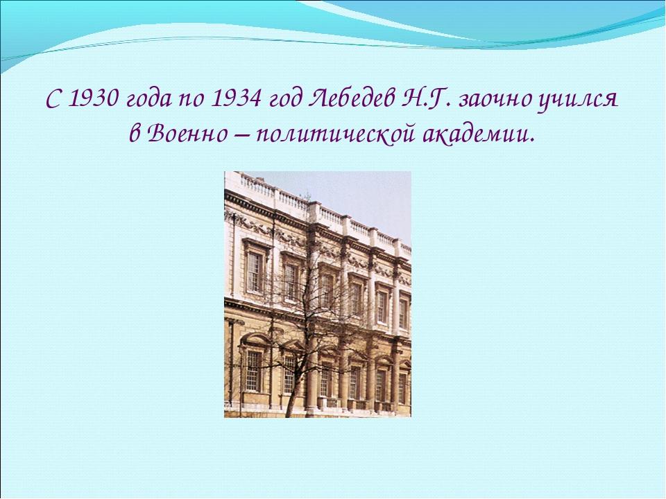 С 1930 года по 1934 год Лебедев Н.Г. заочно учился в Военно – политической ак...
