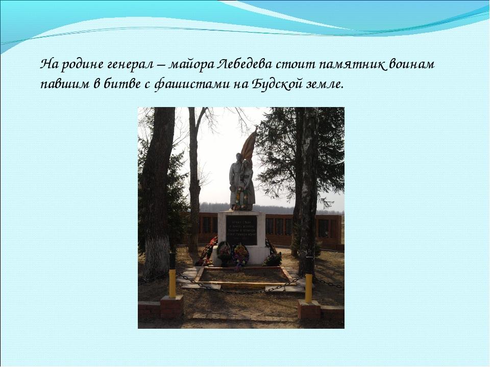 На родине генерал – майора Лебедева стоит памятник воинам павшим в битве с фа...