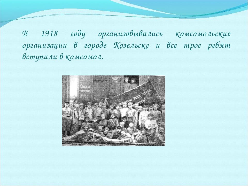 В 1918 году организовывались комсомольские организации в городе Козельске и в...