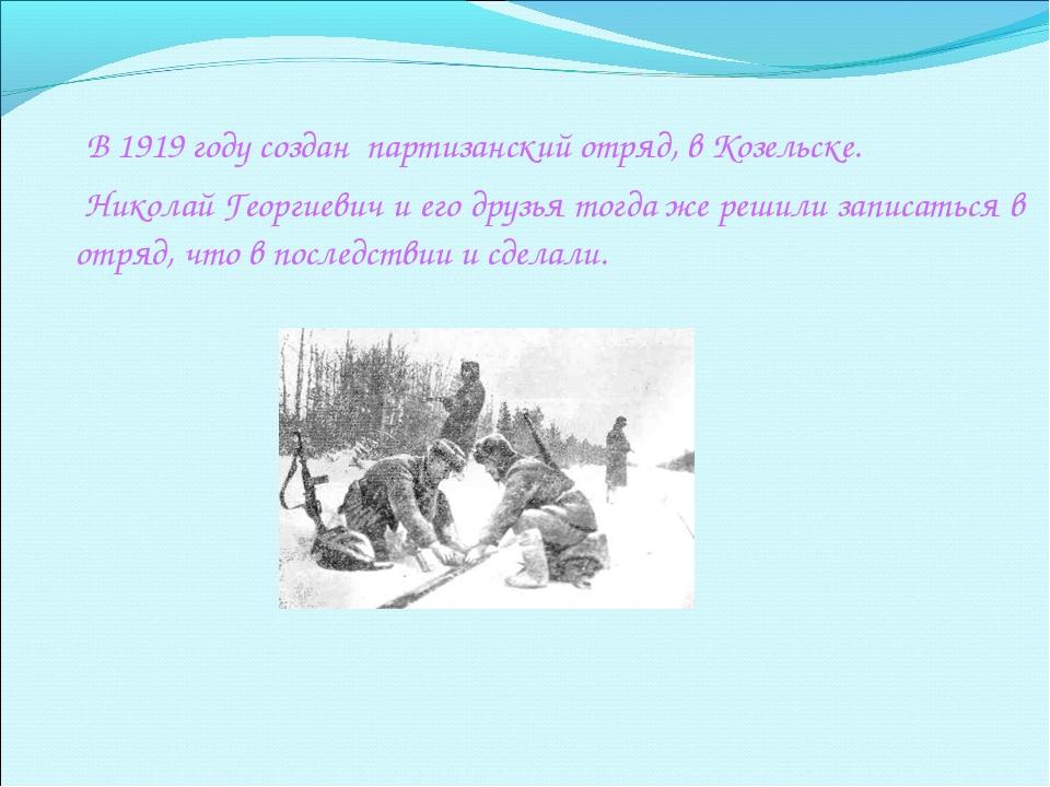 В 1919 году создан партизанский отряд, в Козельске. Николай Георгиевич и его...