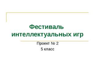 Фестиваль интеллектуальных игр Проект № 2 5 класс