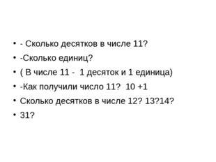 - Сколько десятков в числе 11? -Сколько единиц? ( В числе 11 - 1 десяток и 1