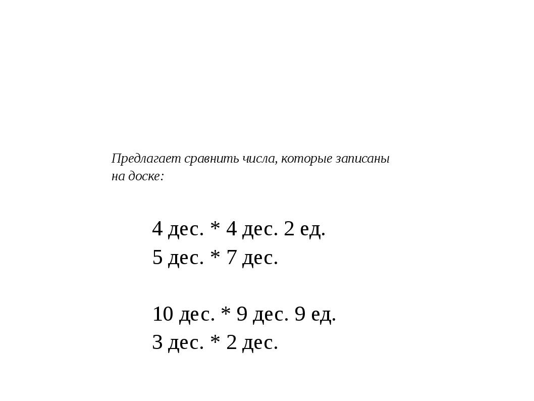 Предлагает сравнить числа, которые записаны на доске: 4 дес. * 4 дес. 2 ед....