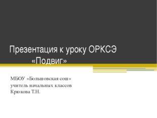 Презентация к уроку ОРКСЭ «Подвиг» МБОУ «Большовская сош» учитель начальных к