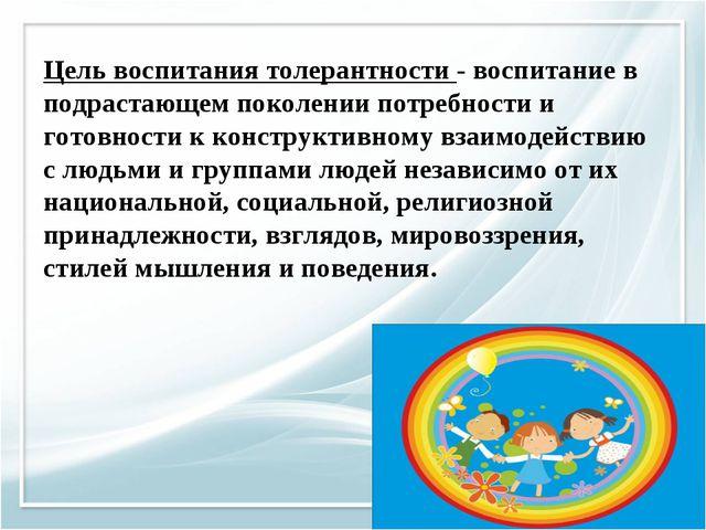Цель воспитания толерантности- воспитание в подрастающем поколении потребно...