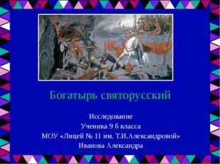 Богатырь святорусский Исследование Ученика 9 б класса МОУ «Лицей № 11 им. Т.И