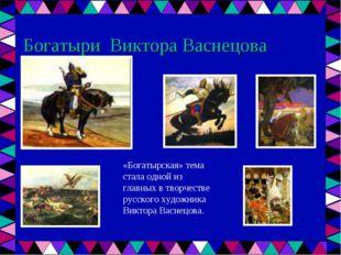 Богатыри Виктора Васнецова «Богатырская» тема стала одной из главных в творче