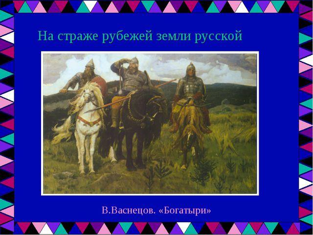 На страже рубежей земли русской В.Васнецов. «Богатыри»