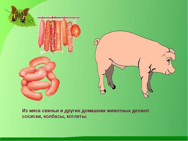 Из мяса свиньи и других домашних животных делают сосиски, колбасы, котлеты.
