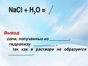 NaCl + Н2О = Вывод: соли, полученные из _________, гидролизу __________ , та