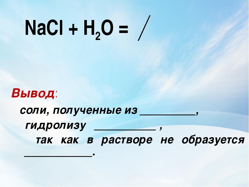 NaCl + Н2О = Вывод: соли, полученные из _________, гидролизу __________ , та...