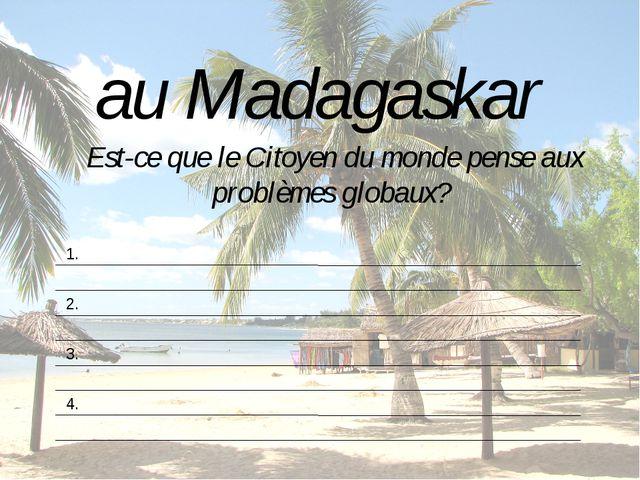 au Madagaskar Est-ce que le Citoyen du monde pense aux problèmes globaux? 1....