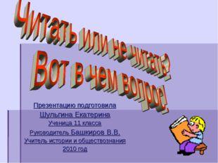 Презентацию подготовила Шульгина Екатерина Ученица 11 класса Руководитель Баш
