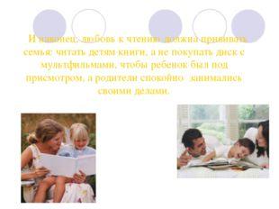 И наконец, любовь к чтению должна прививать семья: читать детям книги, а не