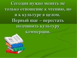 Сегодня нужно менять не только отношение к чтению, но и к культуре в целом. П