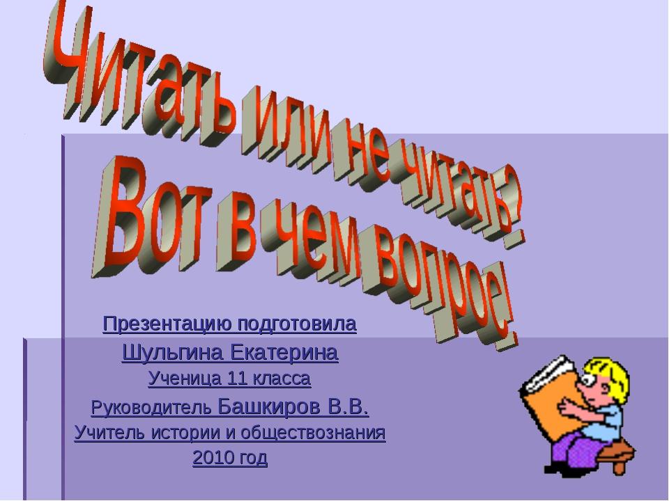 Презентацию подготовила Шульгина Екатерина Ученица 11 класса Руководитель Баш...