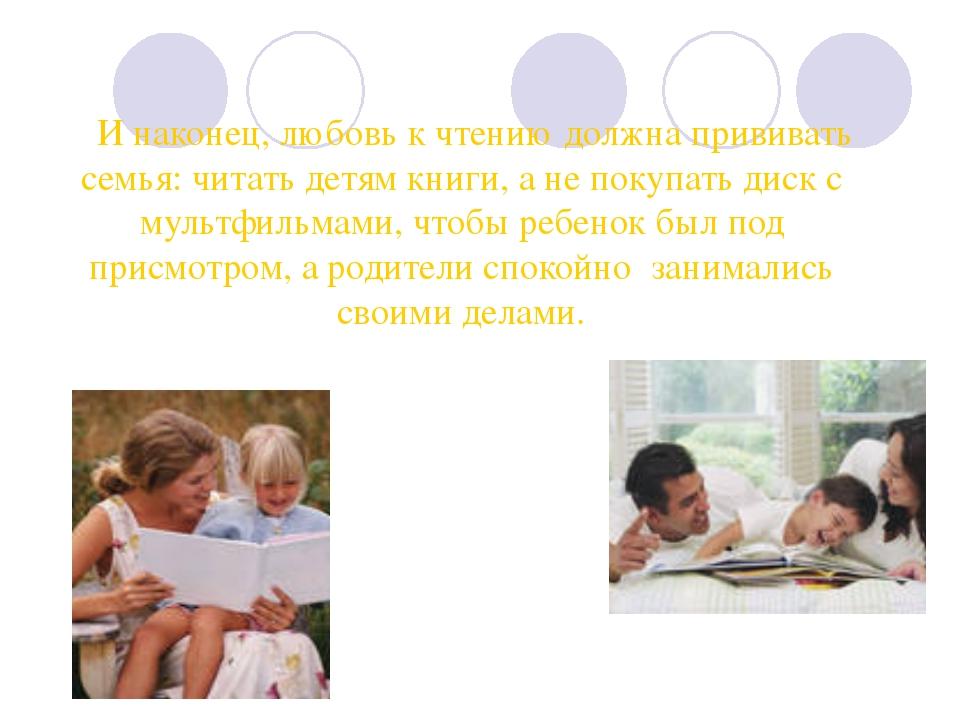 И наконец, любовь к чтению должна прививать семья: читать детям книги, а не...