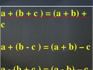 a + (b + c ) = (a + b) + c a + (b - c ) = (a + b) – c a - (b + c ) = (a - b)