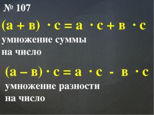 № 107 (а + в) ∙ с = а ∙ с + в ∙ с умножение суммы на число (а – в) ∙ с = а ∙