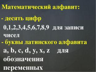 Математический алфавит: - десять цифр 0,1,2,3,4,5,6,7,8,9 для записи чисел -