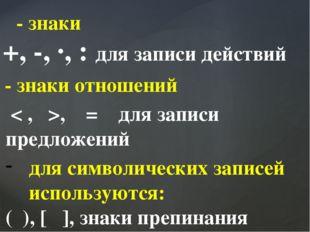 - знаки +, -, ∙, : для записи действий - знаки отношений < , >, = для записи