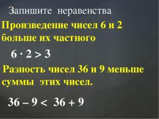 Разность чисел 36 и 9 меньше суммы этих чисел. Запишите неравенства: Произве