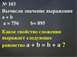 № 103 Вычисли значение выражения a + b a = 756 b= 895 Какое свойство сложения
