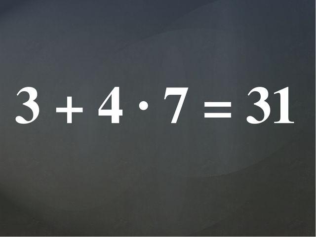 3 + 4 · 7 = 31