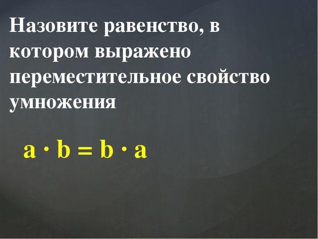 Назовите равенство, в котором выражено переместительное свойство умножения a...