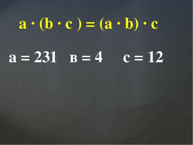 a ∙ (b ∙ c ) = (a ∙ b) ∙ c а = 231 в = 4 с = 12