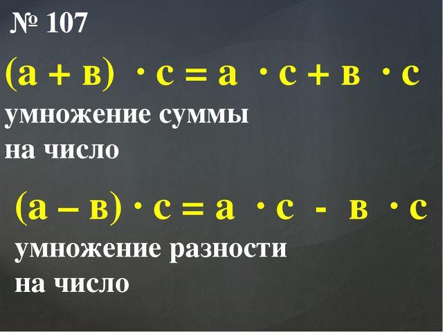 № 107 (а + в) ∙ с = а ∙ с + в ∙ с умножение суммы на число (а – в) ∙ с = а ∙...