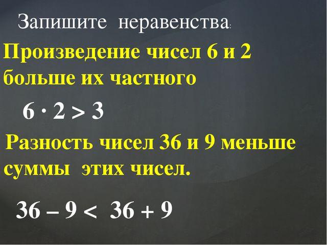 Разность чисел 36 и 9 меньше суммы этих чисел. Запишите неравенства: Произве...