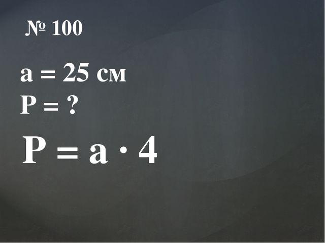 № 100 a = 25 см Р = ? Р = a ∙ 4