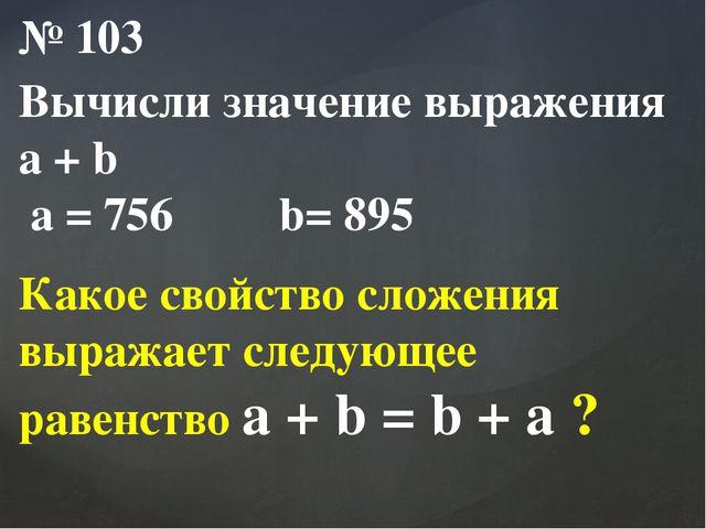№ 103 Вычисли значение выражения a + b a = 756 b= 895 Какое свойство сложения...