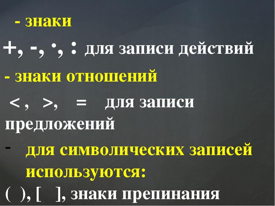 - знаки +, -, ∙, : для записи действий - знаки отношений < , >, = для записи...