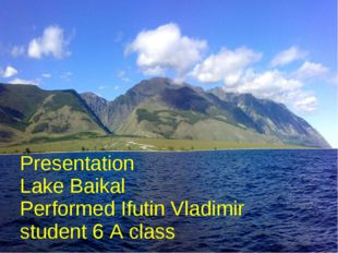Presentation Lake Baikal Performed Ifutin Vladimir student 6 A class