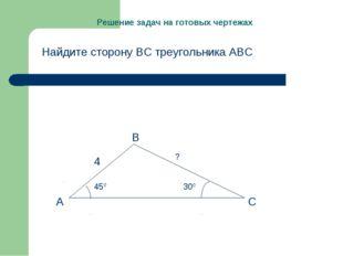 Решение задач на готовых чертежах Найдите сторону ВС треугольника АВС А В С 4