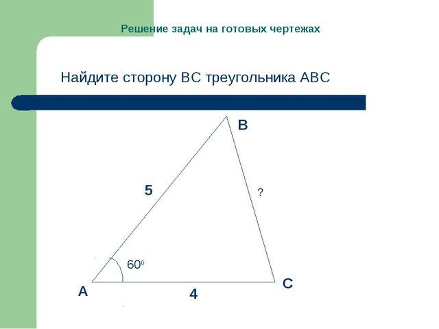 Решение задач на готовых чертежах Найдите сторону ВС треугольника АВС 5 4 600...