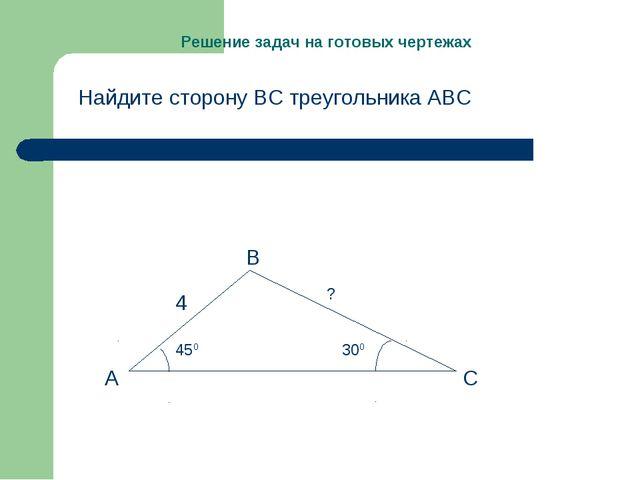 Решение задач на готовых чертежах Найдите сторону ВС треугольника АВС А В С 4...