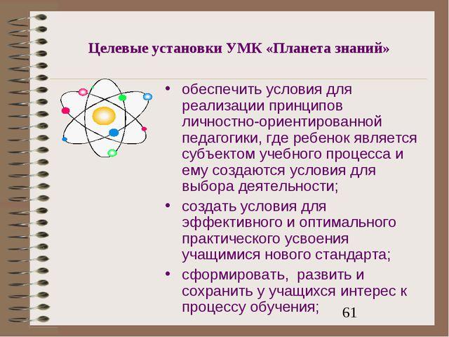 Целевые установки УМК «Планета знаний» обеспечить условия для реализации прин...