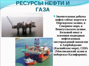 РЕСУРСЫ НЕФТИ И ГАЗА Значительная добыча нефти сейчас ведется в Персидском за