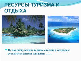 И, наконец, великолепные атоллы и острова с восхитительными пляжами …… РЕСУРС