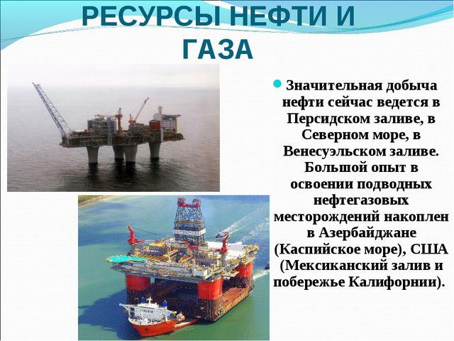 РЕСУРСЫ НЕФТИ И ГАЗА Значительная добыча нефти сейчас ведется в Персидском за...