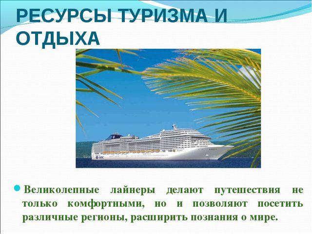РЕСУРСЫ ТУРИЗМА И ОТДЫХА Великолепные лайнеры делают путешествия не только ко...