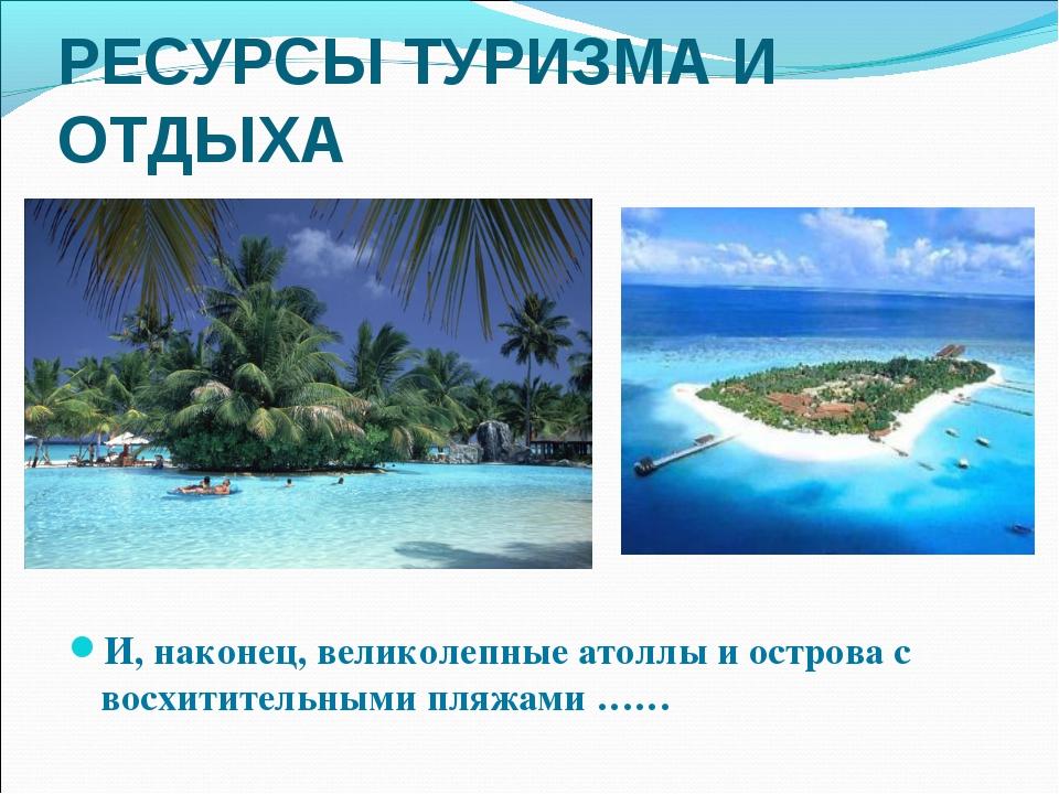 И, наконец, великолепные атоллы и острова с восхитительными пляжами …… РЕСУРС...