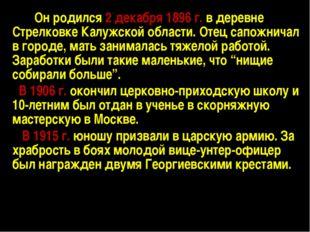 Он родился 2 декабря 1896 г. в деревне Стрелковке Калужской области. Отец сап