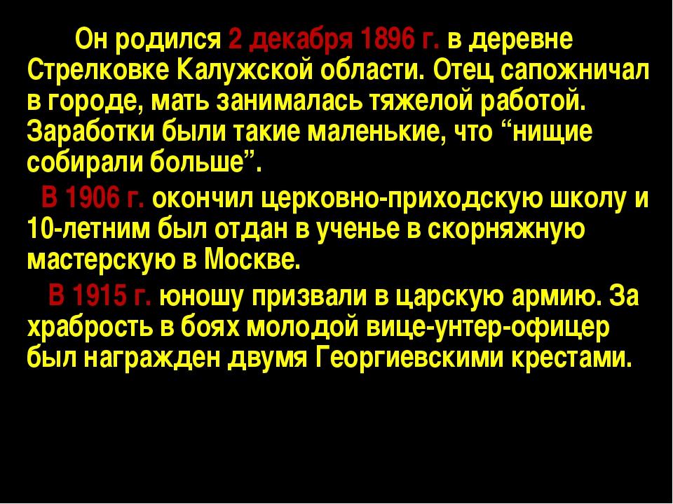 Он родился 2 декабря 1896 г. в деревне Стрелковке Калужской области. Отец сап...