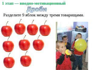 1 этап — вводно-мотивационный Разделите 9 яблок между тремя товарищами.