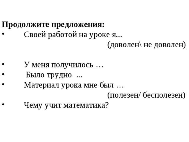 Продолжите предложения: Своей работой на уроке я... (доволен\ не доволен) У м...