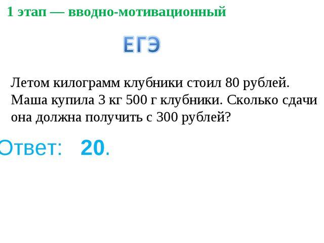1 этап — вводно-мотивационный Ответ: 20. Летом килограмм клубники стоил 80...